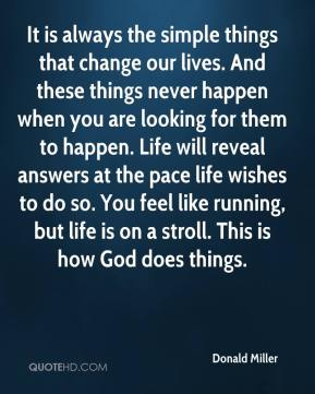 It is always the simple things that change our lives. And these things never happen when you are looking for them to happen. Life will reveal answers at the pace life wishes to do so. You feel like running, but life is on a stroll. This is how God does things.