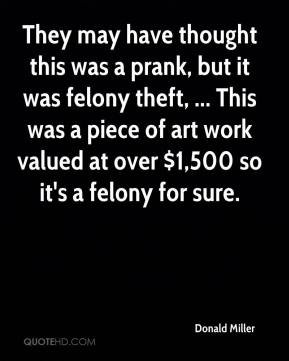 They may have thought this was a prank, but it was felony theft, ... This was a piece of art work valued at over $1,500 so it's a felony for sure.