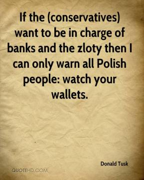 Donald Tusk - If the (conservatives) want to be in charge of banks and the zloty then I can only warn all Polish people: watch your wallets.