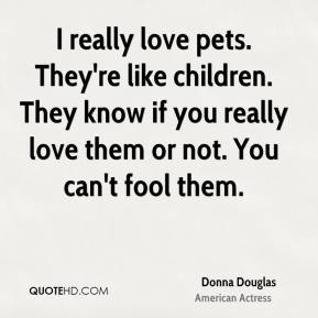 Donna Douglas - I really love pets. They're like children. They know if you really love them or not. You can't fool them.