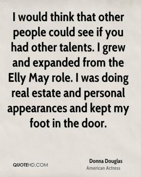 Donna Douglas - I would think that other people could see if you had other talents. I grew and expanded from the Elly May role. I was doing real estate and personal appearances and kept my foot in the door.