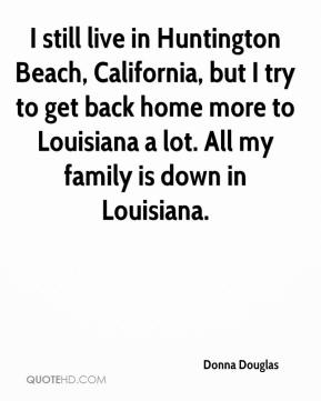 Donna Douglas - I still live in Huntington Beach, California, but I try to get back home more to Louisiana a lot. All my family is down in Louisiana.
