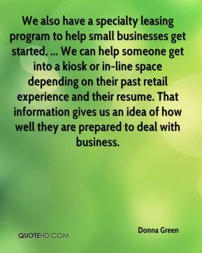 Donna Green - We also have a specialty leasing program to help small businesses get started, ... We can help someone get into a kiosk or in-line space depending on their past retail experience and their resume. That information gives us an idea of how well they are prepared to deal with business.