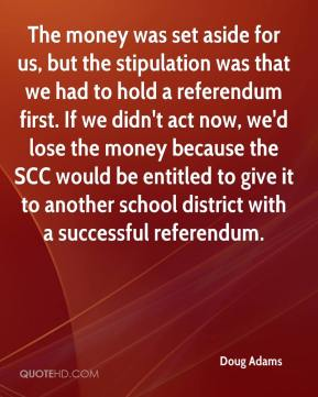 Doug Adams - The money was set aside for us, but the stipulation was that we had to hold a referendum first. If we didn't act now, we'd lose the money because the SCC would be entitled to give it to another school district with a successful referendum.