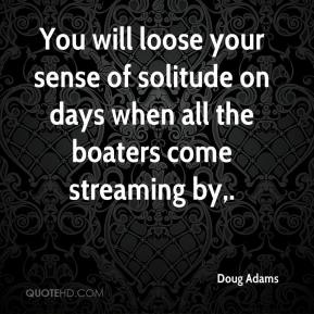 Doug Adams - You will loose your sense of solitude on days when all the boaters come streaming by.