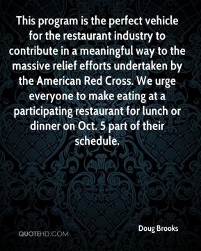 Doug Brooks - This program is the perfect vehicle for the restaurant industry to contribute in a meaningful way to the massive relief efforts undertaken by the American Red Cross. We urge everyone to make eating at a participating restaurant for lunch or dinner on Oct. 5 part of their schedule.