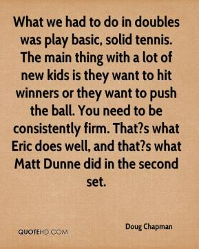 Doug Chapman - What we had to do in doubles was play basic, solid tennis. The main thing with a lot of new kids is they want to hit winners or they want to push the ball. You need to be consistently firm. That?s what Eric does well, and that?s what Matt Dunne did in the second set.