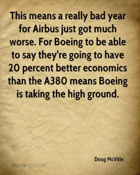 Doug McVitie - This means a really bad year for Airbus just got much worse. For Boeing to be able to say they're going to have 20 percent better economics than the A380 means Boeing is taking the high ground.