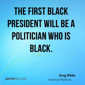 Doug Wilder - The first black president will be a politician who is black.