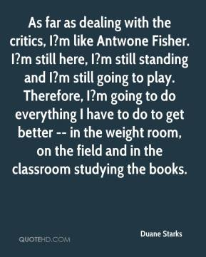 As far as dealing with the critics, I?m like Antwone Fisher. I?m still here, I?m still standing and I?m still going to play. Therefore, I?m going to do everything I have to do to get better -- in the weight room, on the field and in the classroom studying the books.