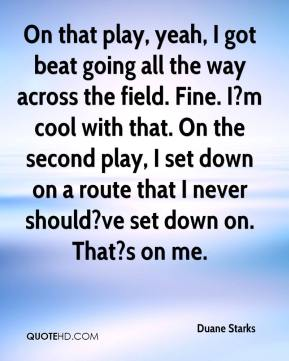 Duane Starks - On that play, yeah, I got beat going all the way across the field. Fine. I?m cool with that. On the second play, I set down on a route that I never should?ve set down on. That?s on me.