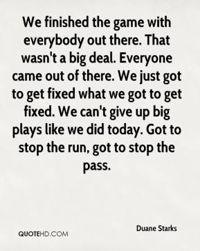 We finished the game with everybody out there. That wasn't a big deal. Everyone came out of there. We just got to get fixed what we got to get fixed. We can't give up big plays like we did today. Got to stop the run, got to stop the pass.