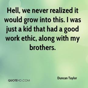 Duncan Taylor - Hell, we never realized it would grow into this. I was just a kid that had a good work ethic, along with my brothers.