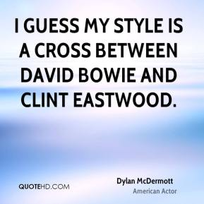 Dylan McDermott - I guess my style is a cross between David Bowie and Clint Eastwood.