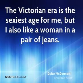 Dylan McDermott - The Victorian era is the sexiest age for me, but I also like a woman in a pair of jeans.