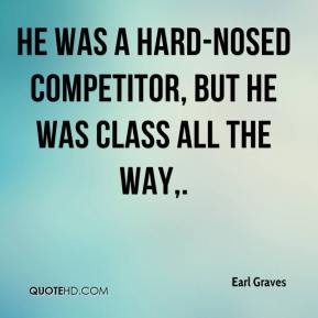 Earl Graves - He was a hard-nosed competitor, but he was class all the way.
