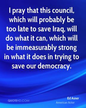 I pray that this council, which will probably be too late to save Iraq, will do what it can, which will be immeasurably strong in what it does in trying to save our democracy.