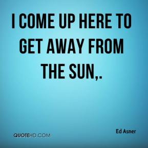 Ed Asner - I come up here to get away from the sun.