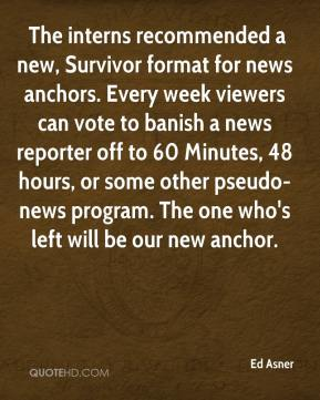 Ed Asner -  The interns recommended a new, Survivor format for news anchors. Every week viewers can vote to banish a news reporter off to 60 Minutes, 48 hours, or some other pseudo-news program. The one who's left will be our new anchor.