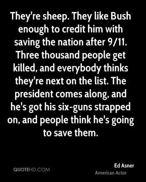 They're sheep. They like Bush enough to credit him with saving the nation after 9/11. Three thousand people get killed, and everybody thinks they're next on the list. The president comes along, and he's got his six-guns strapped on, and people think he's going to save them.