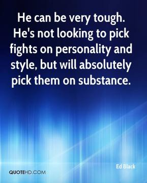 He can be very tough. He's not looking to pick fights on personality and style, but will absolutely pick them on substance.