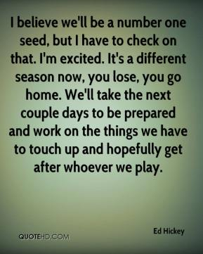 Ed Hickey - I believe we'll be a number one seed, but I have to check on that. I'm excited. It's a different season now, you lose, you go home. We'll take the next couple days to be prepared and work on the things we have to touch up and hopefully get after whoever we play.