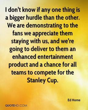I don't know if any one thing is a bigger hurdle than the other. We are demonstrating to the fans we appreciate them staying with us, and we're going to deliver to them an enhanced entertainment product and a chance for all teams to compete for the Stanley Cup.