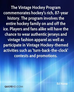 The Vintage Hockey Program commemorates hockey's rich, 87-year history. The program involves the entire hockey family on and off the ice. Players and fans alike will have the chance to wear authentic jerseys and vintage fashion apparel as well as participate in Vintage Hockey-themed activities such as 'turn-back-the-clock' contests and promotions.