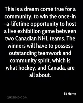 Ed Horne - This is a dream come true for a community, to win the once-in-a-lifetime opportunity to host a live exhibition game between two Canadian NHL teams. The winners will have to possess outstanding teamwork and community spirit, which is what hockey, and Canada, are all about.