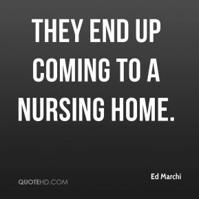 Ed Marchi - They end up coming to a nursing home.