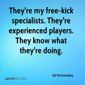 Ed McComiskey - They're my free-kick specialists. They're experienced players. They know what they're doing.