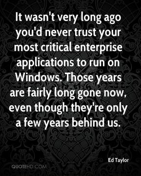 Ed Taylor - It wasn't very long ago you'd never trust your most critical enterprise applications to run on Windows. Those years are fairly long gone now, even though they're only a few years behind us.