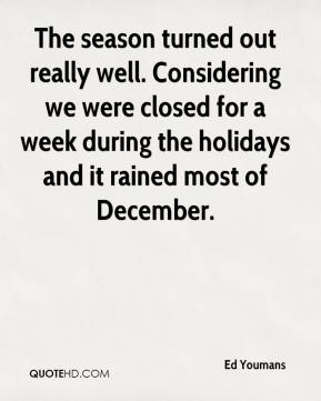 Ed Youmans - The season turned out really well. Considering we were closed for a week during the holidays and it rained most of December.