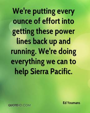 Ed Youmans - We're putting every ounce of effort into getting these power lines back up and running. We're doing everything we can to help Sierra Pacific.