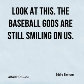 Eddie Einhorn - Look at this. The baseball gods are still smiling on us.