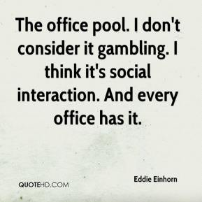 Eddie Einhorn - The office pool. I don't consider it gambling. I think it's social interaction. And every office has it.