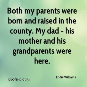 Eddie Williams - Both my parents were born and raised in the county. My dad - his mother and his grandparents were here.