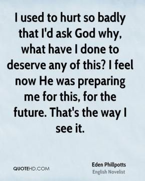 Eden Phillpotts - I used to hurt so badly that I'd ask God why, what have I done to deserve any of this? I feel now He was preparing me for this, for the future. That's the way I see it.