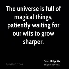 Eden Phillpotts - The universe is full of magical things, patiently waiting for our wits to grow sharper.