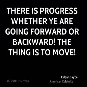 There is progress whether ye are going forward or backward! The thing is to move!