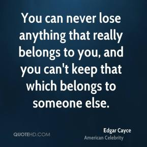 You can never lose anything that really belongs to you, and you can't keep that which belongs to someone else.