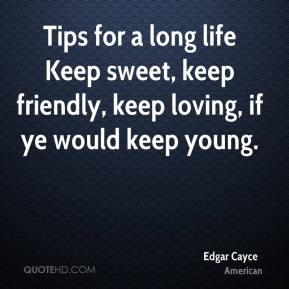 Edgar Cayce - Tips for a long life Keep sweet, keep friendly, keep loving, if ye would keep young.