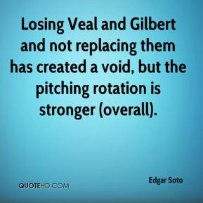 Edgar Soto - Losing Veal and Gilbert and not replacing them has created a void, but the pitching rotation is stronger (overall).