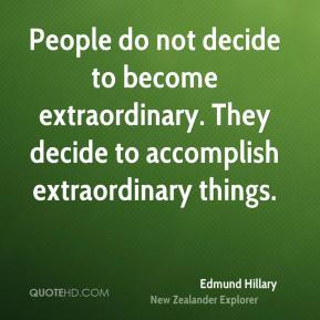 Edmund Hillary - People do not decide to become extraordinary. They decide to accomplish extraordinary things.