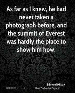 Edmund Hillary - As far as I knew, he had never taken a photograph before, and the summit of Everest was hardly the place to show him how.