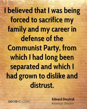 Edward Dmytryk - I believed that I was being forced to sacrifice my family and my career in defense of the Communist Party, from which I had long been separated and which I had grown to dislike and distrust.