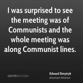 Edward Dmytryk - I was surprised to see the meeting was of Communists and the whole meeting was along Communist lines.
