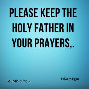 Edward Egan - Please keep the Holy Father in your prayers.