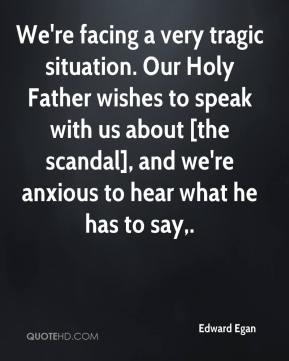 Edward Egan - We're facing a very tragic situation. Our Holy Father wishes to speak with us about [the scandal], and we're anxious to hear what he has to say.