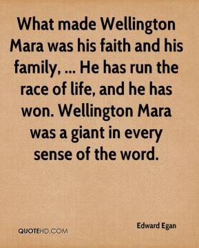 What made Wellington Mara was his faith and his family, ... He has run the race of life, and he has won. Wellington Mara was a giant in every sense of the word.